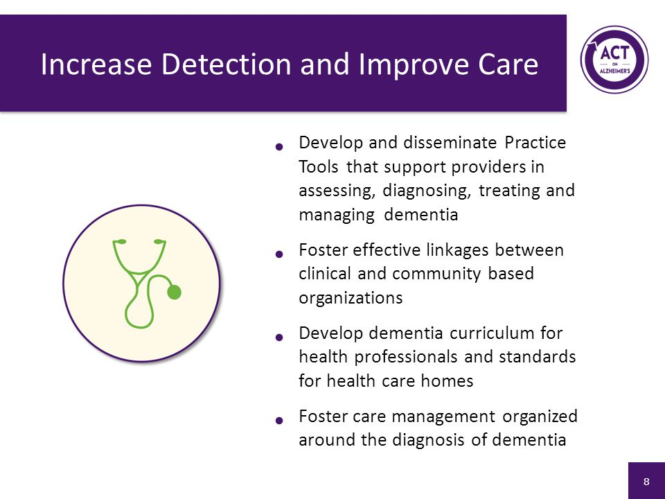Increase Detection and Improve Care Develop and disseminate Practice Tools that support providers in assessing, diagnosing, treating and managing dementia Foster effective linkages between clinical and community based organizations Develop dementia curriculum for health professionals and standards for health care homes Foster care management organized around the diagnosis of dementia 8