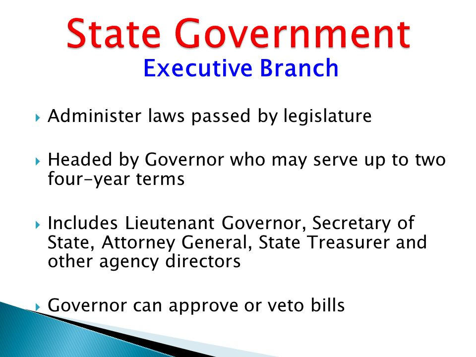 Executive Branch  Administer laws passed by legislature  Headed by Governor who may serve up to two four-year terms  Includes Lieutenant Governor, Secretary of State, Attorney General, State Treasurer and other agency directors  Governor can approve or veto bills