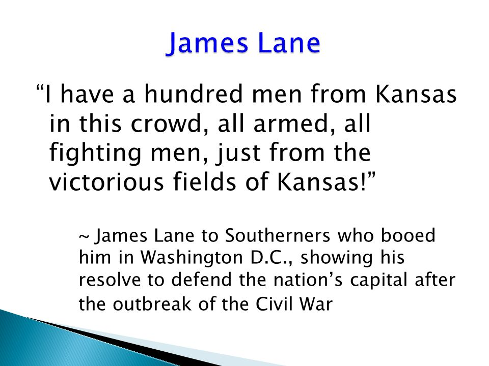I have a hundred men from Kansas in this crowd, all armed, all fighting men, just from the victorious fields of Kansas! ~ James Lane to Southerners who booed him in Washington D.C., showing his resolve to defend the nation's capital after the outbreak of the Civil War