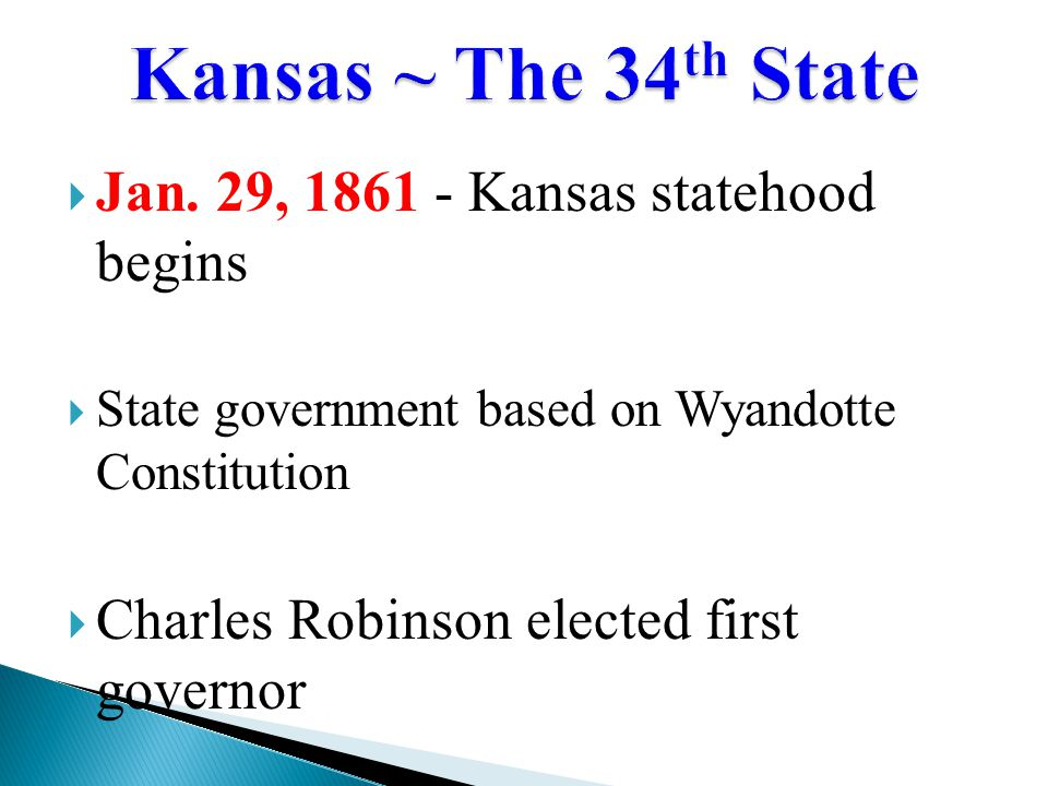  Jan. 29, 1861 - Kansas statehood begins  State government based on Wyandotte Constitution  Charles Robinson elected first governor