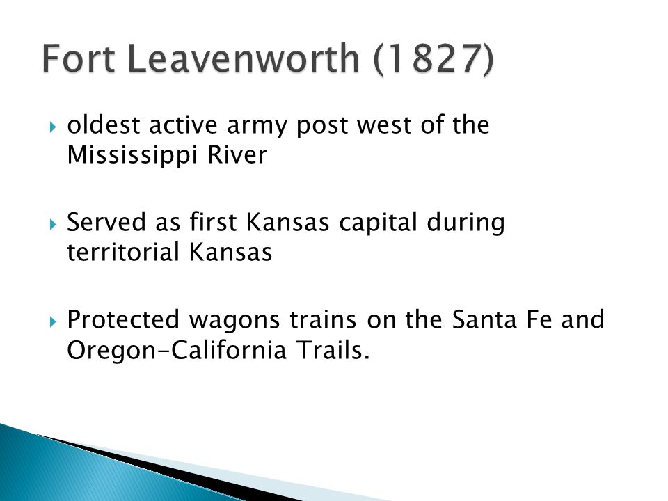  oldest active army post west of the Mississippi River  Served as first Kansas capital during territorial Kansas  Protected wagons trains on the Santa Fe and Oregon-California Trails.