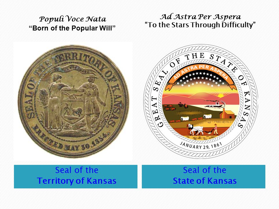 Seal of the Territory of Kansas Seal of the State of Kansas Populi Voce Nata Born of the Popular Will Ad Astra Per Aspera To the Stars Through Difficulty