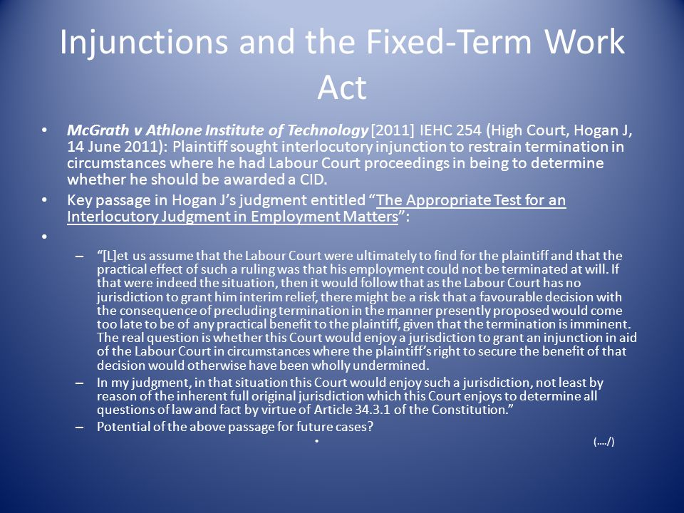 Injunctions and the Fixed-Term Work Act McGrath v Athlone Institute of Technology [2011] IEHC 254 (High Court, Hogan J, 14 June 2011): Plaintiff sought interlocutory injunction to restrain termination in circumstances where he had Labour Court proceedings in being to determine whether he should be awarded a CID.