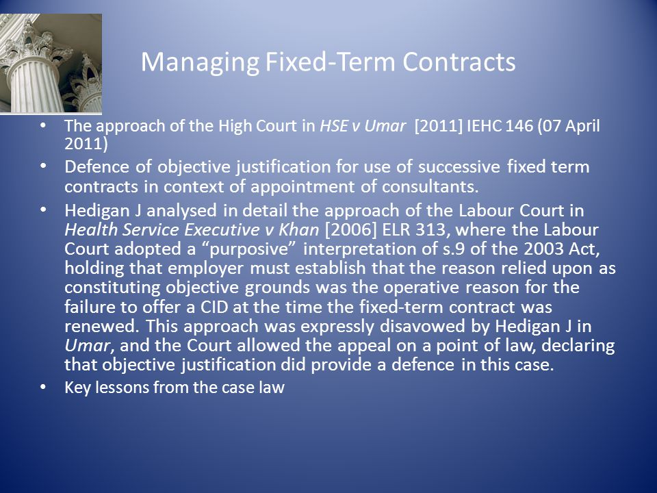 Managing Fixed-Term Contracts The approach of the High Court in HSE v Umar [2011] IEHC 146 (07 April 2011) Defence of objective justification for use of successive fixed term contracts in context of appointment of consultants.