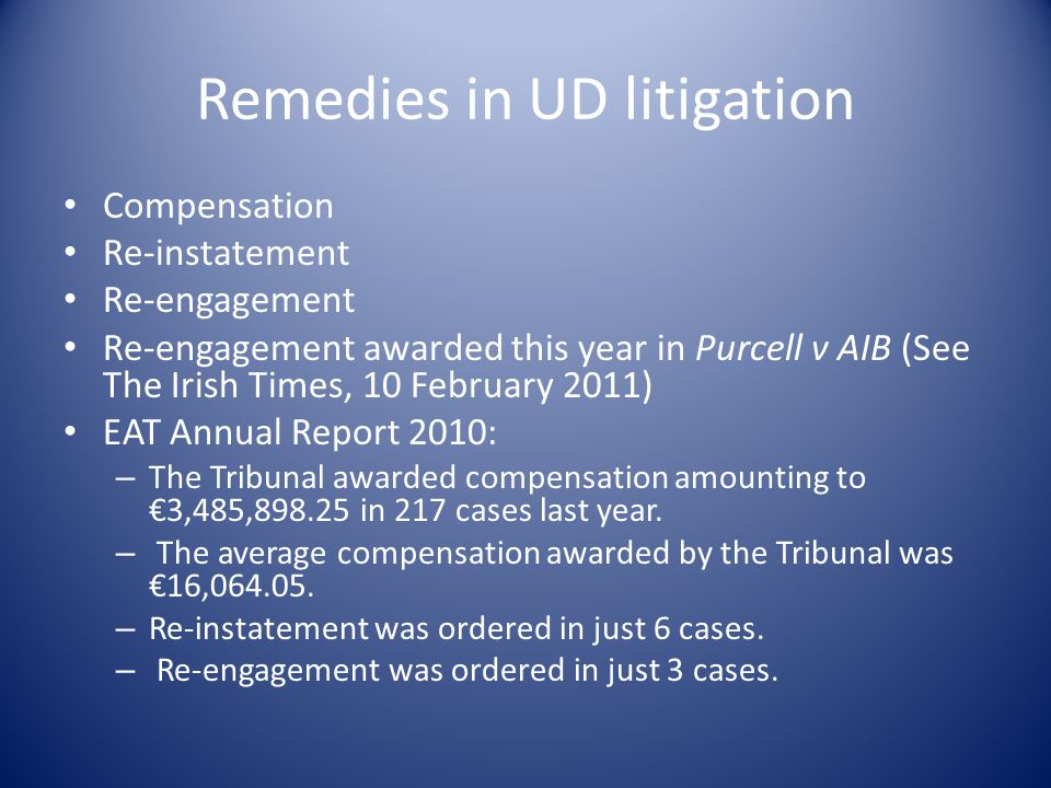 Remedies in UD litigation Compensation Re-instatement Re-engagement Re-engagement awarded this year in Purcell v AIB (See The Irish Times, 10 February 2011) EAT Annual Report 2010: – The Tribunal awarded compensation amounting to €3,485,898.25 in 217 cases last year.