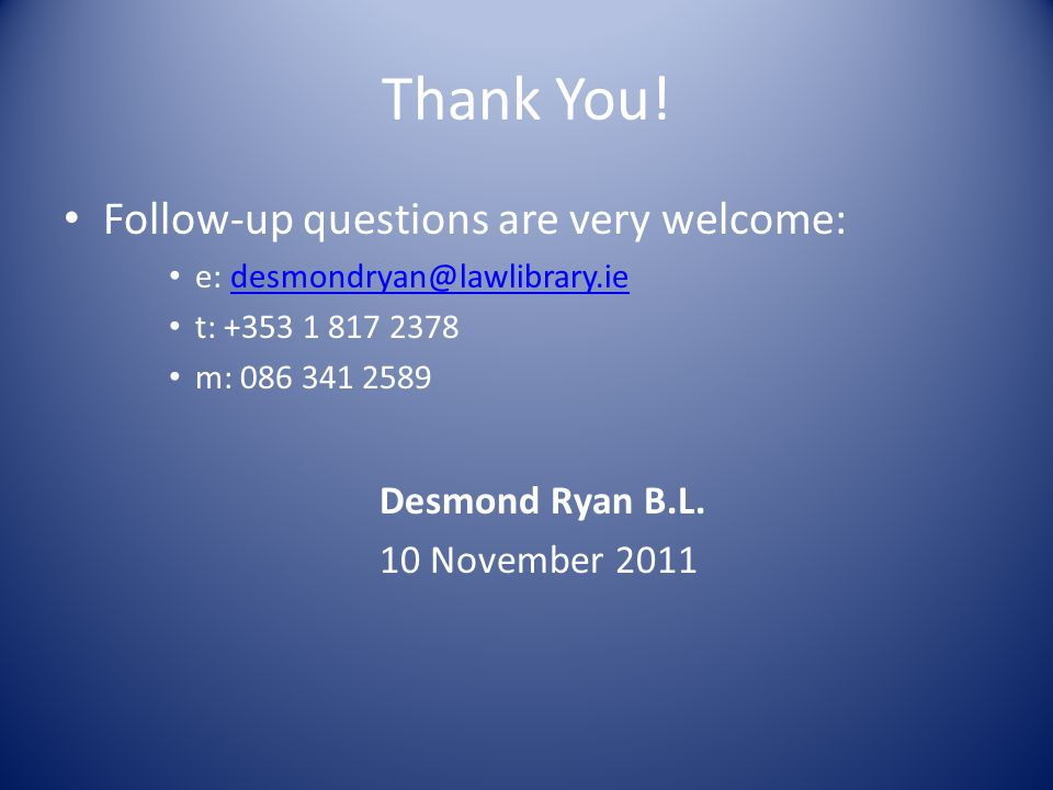 Thank You! Follow-up questions are very welcome: e: desmondryan@lawlibrary.iedesmondryan@lawlibrary.ie t: +353 1 817 2378 m: 086 341 2589 Desmond Ryan