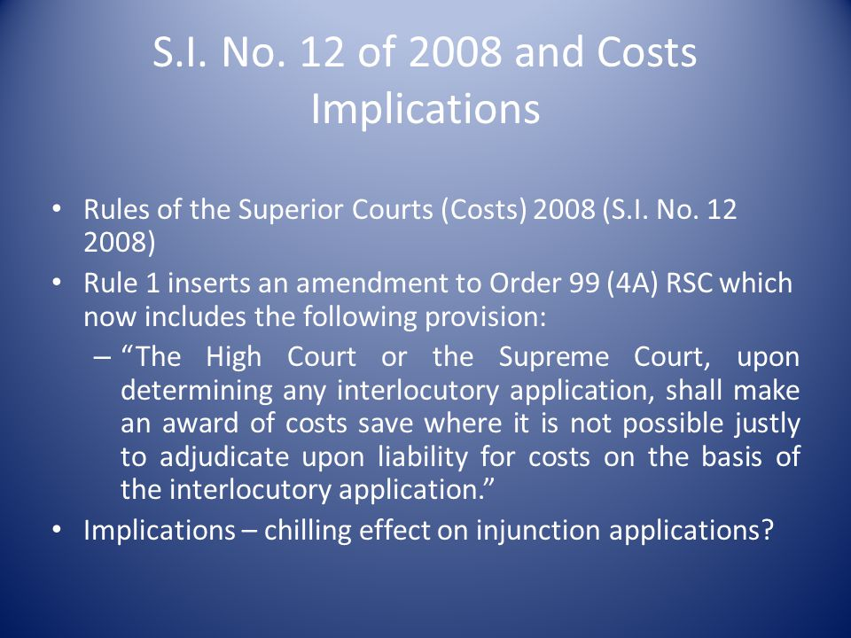 S.I. No. 12 of 2008 and Costs Implications Rules of the Superior Courts (Costs) 2008 (S.I. No. 12 2008) Rule 1 inserts an amendment to Order 99 (4A) R