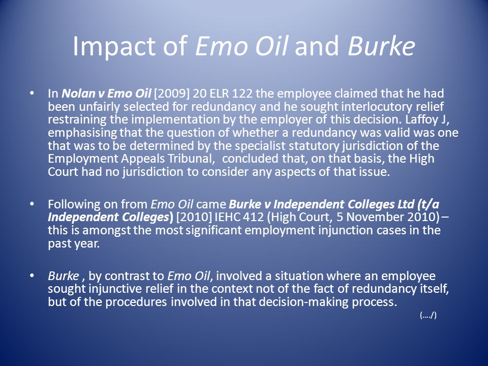 Impact of Emo Oil and Burke In Nolan v Emo Oil [2009] 20 ELR 122 the employee claimed that he had been unfairly selected for redundancy and he sought interlocutory relief restraining the implementation by the employer of this decision.