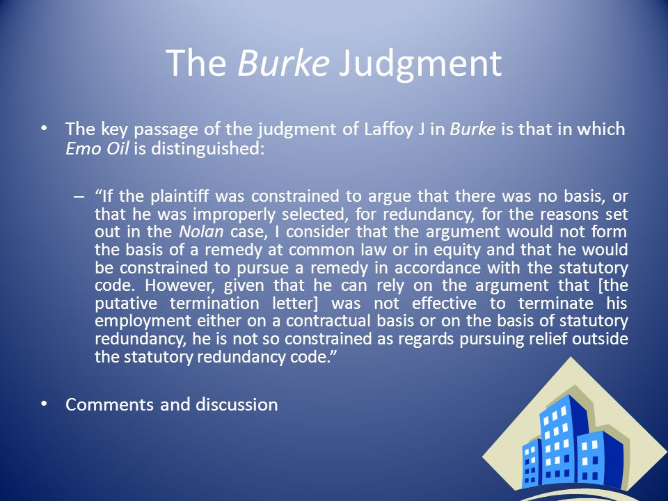 The Burke Judgment The key passage of the judgment of Laffoy J in Burke is that in which Emo Oil is distinguished: – If the plaintiff was constrained to argue that there was no basis, or that he was improperly selected, for redundancy, for the reasons set out in the Nolan case, I consider that the argument would not form the basis of a remedy at common law or in equity and that he would be constrained to pursue a remedy in accordance with the statutory code.