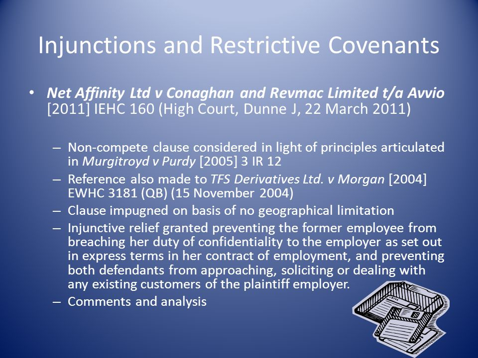 Injunctions and Restrictive Covenants Net Affinity Ltd v Conaghan and Revmac Limited t/a Avvio [2011] IEHC 160 (High Court, Dunne J, 22 March 2011) – Non-compete clause considered in light of principles articulated in Murgitroyd v Purdy [2005] 3 IR 12 – Reference also made to TFS Derivatives Ltd.