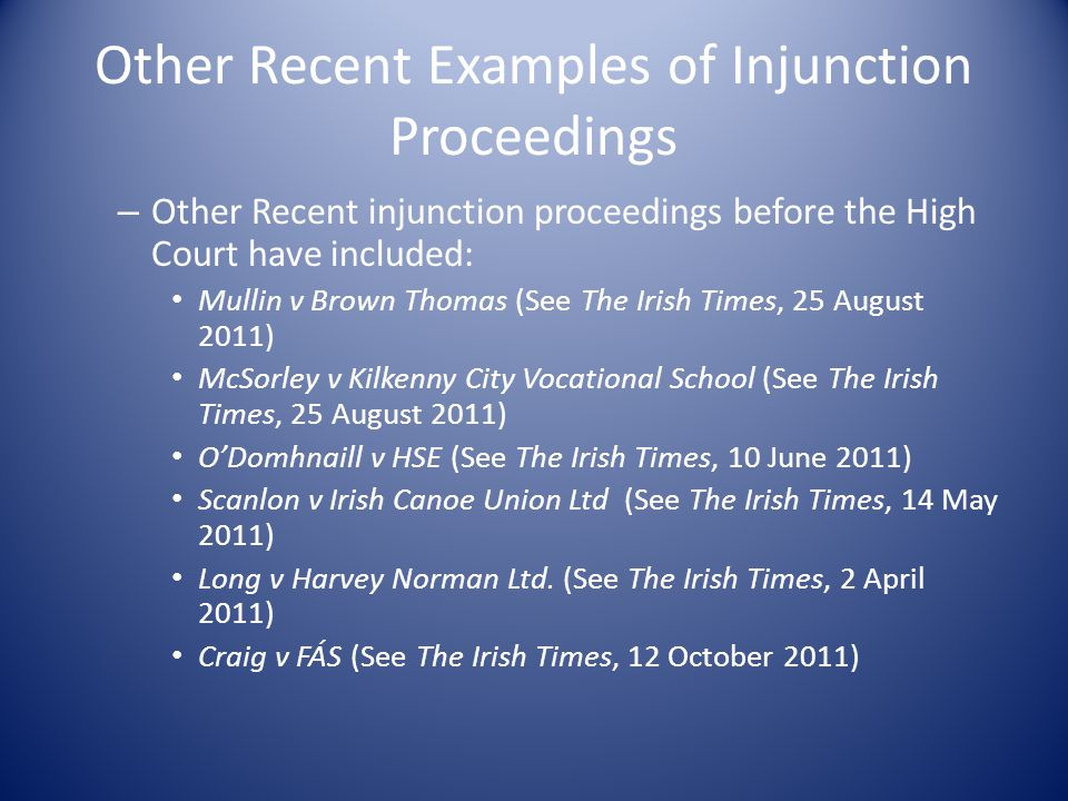 Other Recent Examples of Injunction Proceedings – Other Recent injunction proceedings before the High Court have included: Mullin v Brown Thomas (See The Irish Times, 25 August 2011) McSorley v Kilkenny City Vocational School (See The Irish Times, 25 August 2011) O'Domhnaill v HSE (See The Irish Times, 10 June 2011) Scanlon v Irish Canoe Union Ltd (See The Irish Times, 14 May 2011) Long v Harvey Norman Ltd.