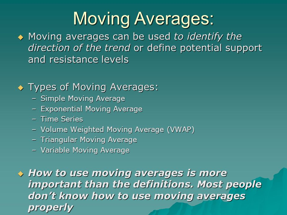 Moving Averages:  Moving averages can be used to identify the direction of the trend or define potential support and resistance levels  Types of Moving Averages: –Simple Moving Average –Exponential Moving Average –Time Series –Volume Weighted Moving Average (VWAP) –Triangular Moving Average –Variable Moving Average  How to use moving averages is more important than the definitions.