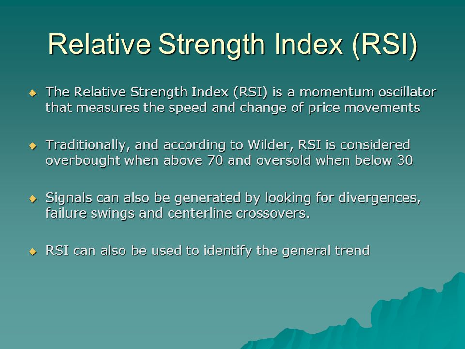 Relative Strength Index (RSI)  The Relative Strength Index (RSI) is a momentum oscillator that measures the speed and change of price movements  Traditionally, and according to Wilder, RSI is considered overbought when above 70 and oversold when below 30  Signals can also be generated by looking for divergences, failure swings and centerline crossovers.