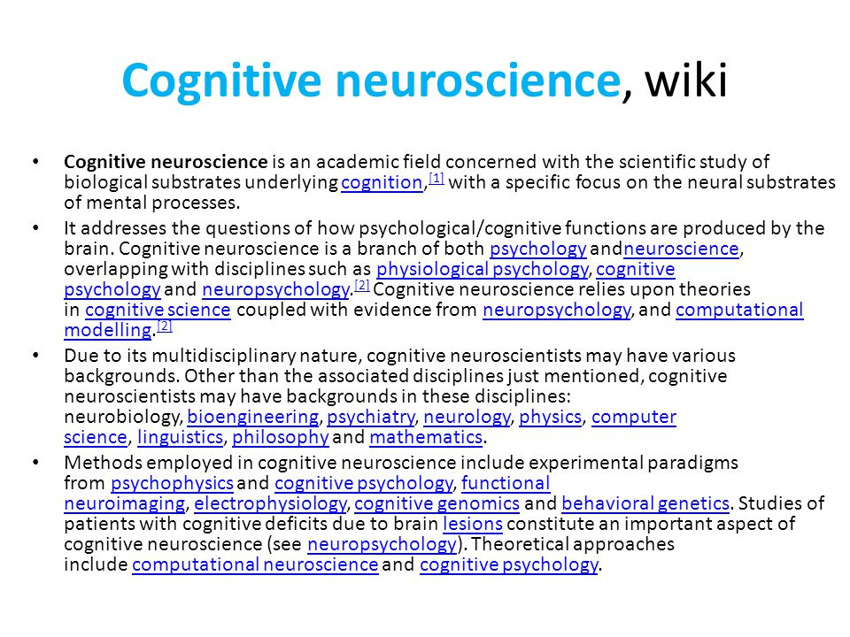 Cognitive neuroscience, wiki Cognitive neuroscience is an academic field concerned with the scientific study of biological substrates underlying cognition, [1] with a specific focus on the neural substrates of mental processes.cognition [1] It addresses the questions of how psychological/cognitive functions are produced by the brain.