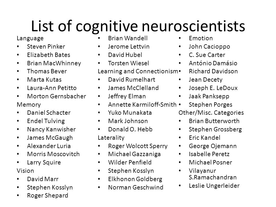 List of cognitive neuroscientists Language Steven Pinker Elizabeth Bates Brian MacWhinney Thomas Bever Marta Kutas Laura-Ann Petitto Morton Gernsbacher Memory Daniel Schacter Endel Tulving Nancy Kanwisher James McGaugh Alexander Luria Morris Moscovitch Larry Squire Vision David Marr Stephen Kosslyn Roger Shepard Brian Wandell Jerome Lettvin David Hubel Torsten Wiesel Learning and Connectionism David Rumelhart James McClelland Jeffrey Elman Annette Karmiloff-Smith Yuko Munakata Mark Johnson Donald O.