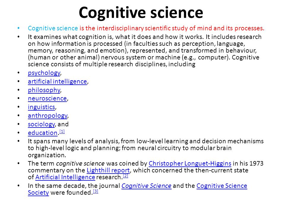 Cognitive science Cognitive science is the interdisciplinary scientific study of mind and its processes.