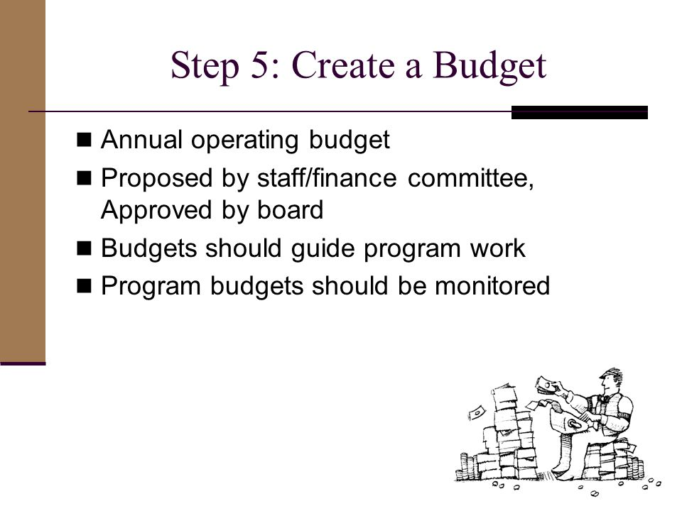 Step 5: Create a Budget Annual operating budget Proposed by staff/finance committee, Approved by board Budgets should guide program work Program budgets should be monitored 11