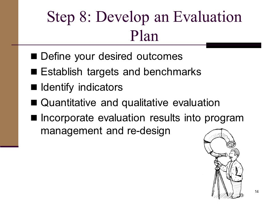 Step 8: Develop an Evaluation Plan Define your desired outcomes Establish targets and benchmarks Identify indicators Quantitative and qualitative evaluation Incorporate evaluation results into program management and re-design 14