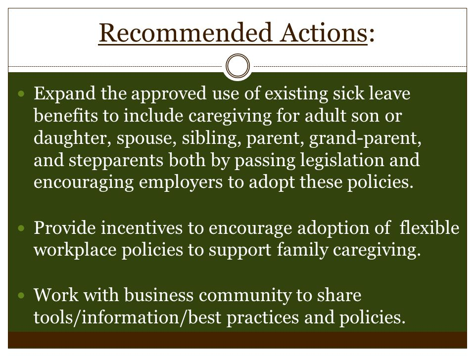 Recommended Actions: Expand the approved use of existing sick leave benefits to include caregiving for adult son or daughter, spouse, sibling, parent, grand-parent, and stepparents both by passing legislation and encouraging employers to adopt these policies.