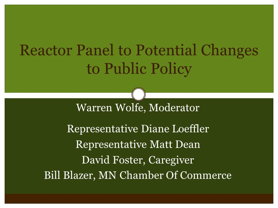Reactor Panel to Potential Changes to Public Policy Warren Wolfe, Moderator Representative Diane Loeffler Representative Matt Dean David Foster, Caregiver Bill Blazer, MN Chamber Of Commerce