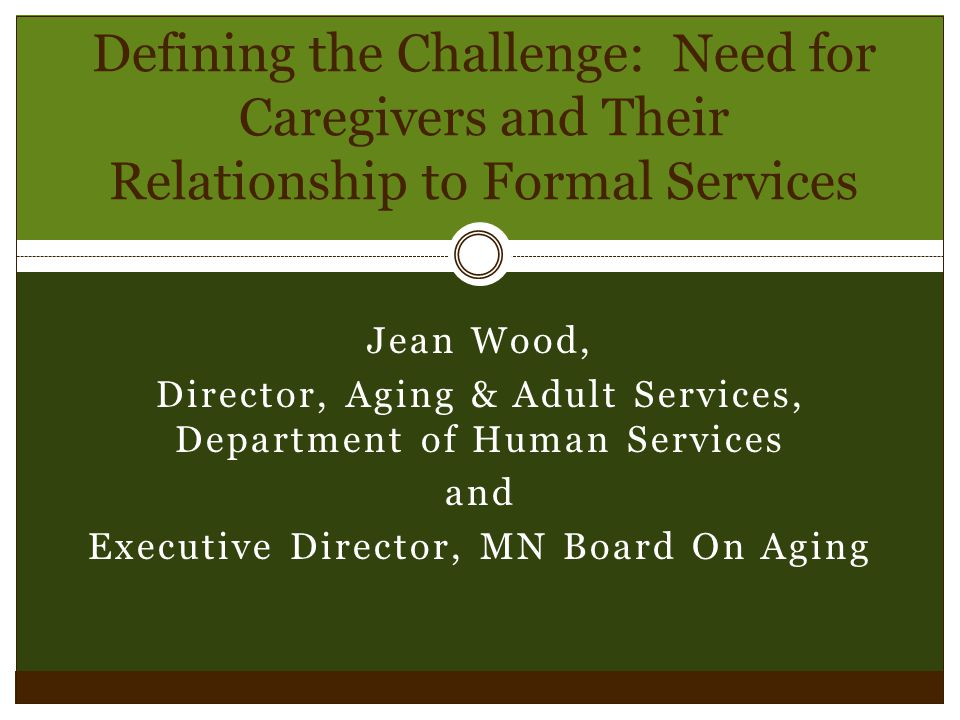 Jean Wood, Director, Aging & Adult Services, Department of Human Services and Executive Director, MN Board On Aging Defining the Challenge: Need for Caregivers and Their Relationship to Formal Services