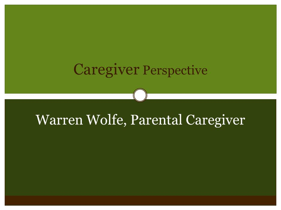 Caregiver Perspective Warren Wolfe, Parental Caregiver