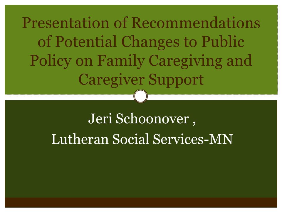 Presentation of Recommendations of Potential Changes to Public Policy on Family Caregiving and Caregiver Support Jeri Schoonover, Lutheran Social Serv