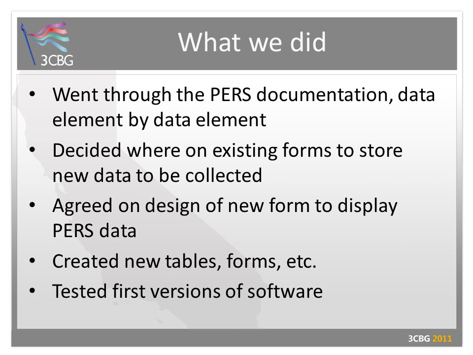What we did Went through the PERS documentation, data element by data element Decided where on existing forms to store new data to be collected Agreed on design of new form to display PERS data Created new tables, forms, etc.
