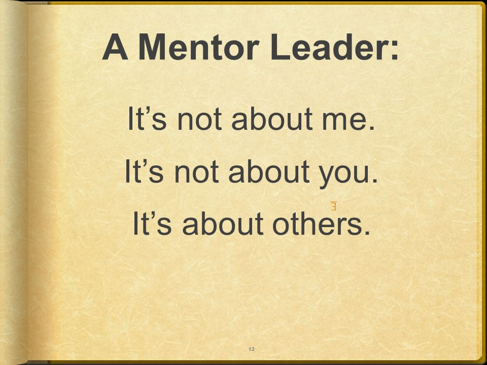 A Mentor Leader: It's not about me. It's not about you. It's about others. E 12