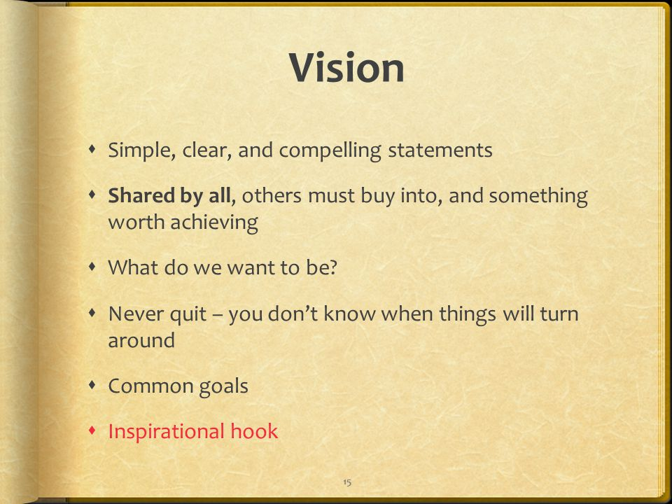 Vision  Simple, clear, and compelling statements  Shared by all, others must buy into, and something worth achieving  What do we want to be.