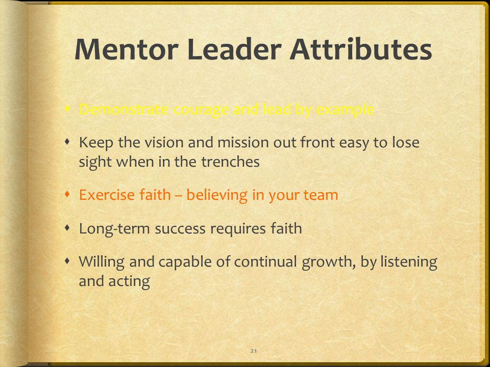 Mentor Leader Attributes  Demonstrate courage and lead by example  Keep the vision and mission out front easy to lose sight when in the trenches  Exercise faith – believing in your team  Long-term success requires faith  Willing and capable of continual growth, by listening and acting 21