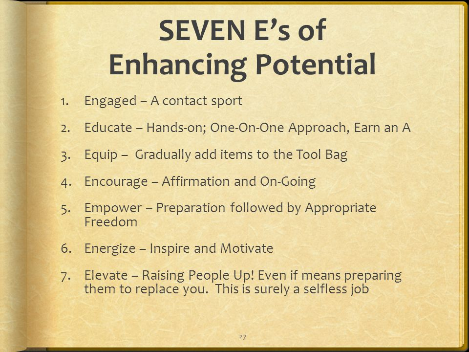SEVEN E's of Enhancing Potential 1.Engaged – A contact sport 2.Educate – Hands-on; One-On-One Approach, Earn an A 3.Equip – Gradually add items to the Tool Bag 4.Encourage – Affirmation and On-Going 5.Empower – Preparation followed by Appropriate Freedom 6.Energize – Inspire and Motivate 7.Elevate – Raising People Up.