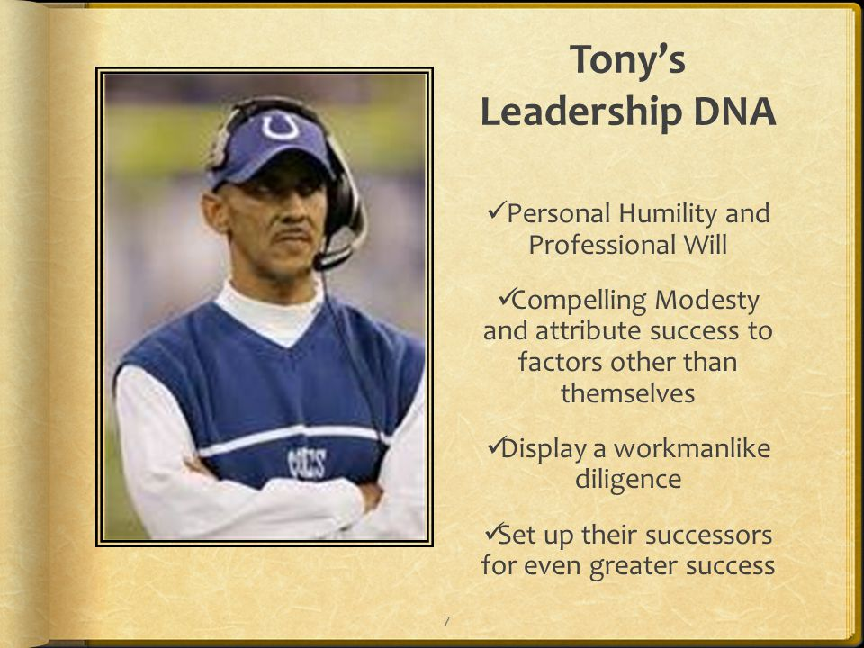 Tony's Leadership DNA Personal Humility and Professional Will Compelling Modesty and attribute success to factors other than themselves Display a workmanlike diligence Set up their successors for even greater success 7