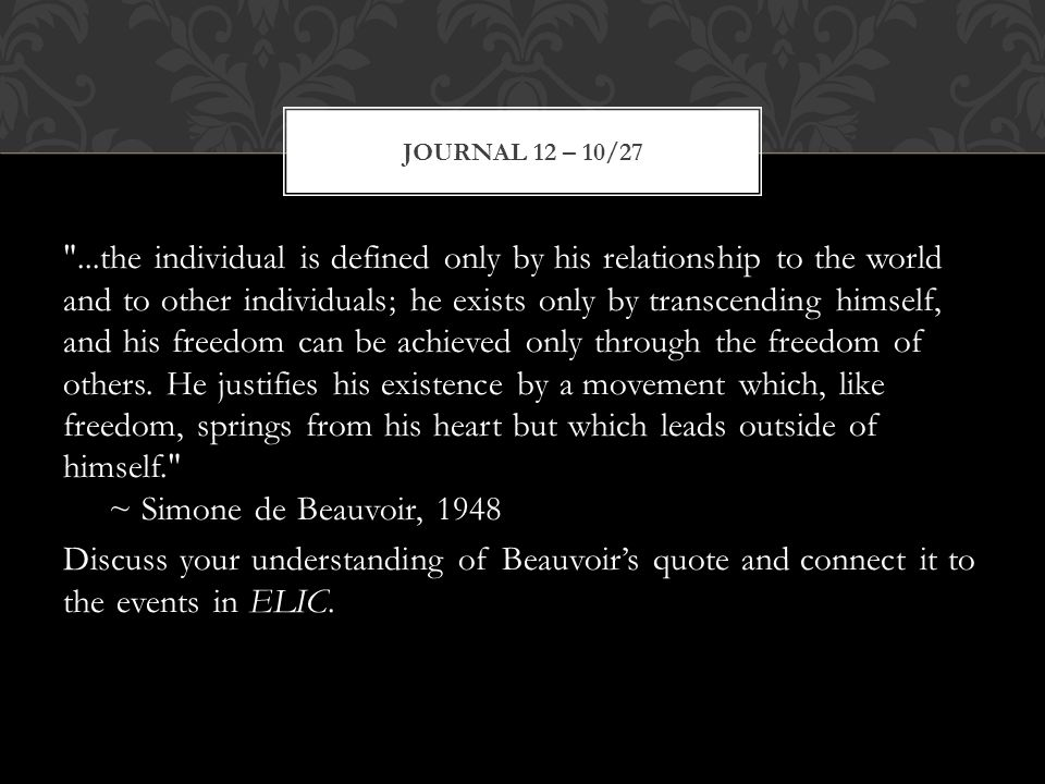 ...the individual is defined only by his relationship to the world and to other individuals; he exists only by transcending himself, and his freedom can be achieved only through the freedom of others.