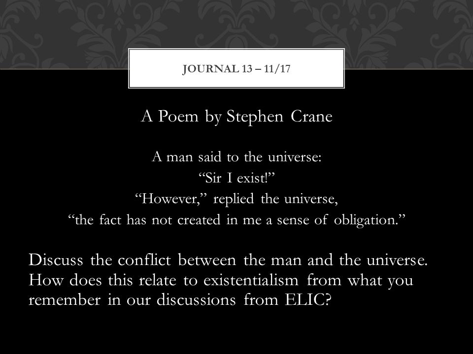 A Poem by Stephen Crane A man said to the universe: Sir I exist! However, replied the universe, the fact has not created in me a sense of obligation. Discuss the conflict between the man and the universe.