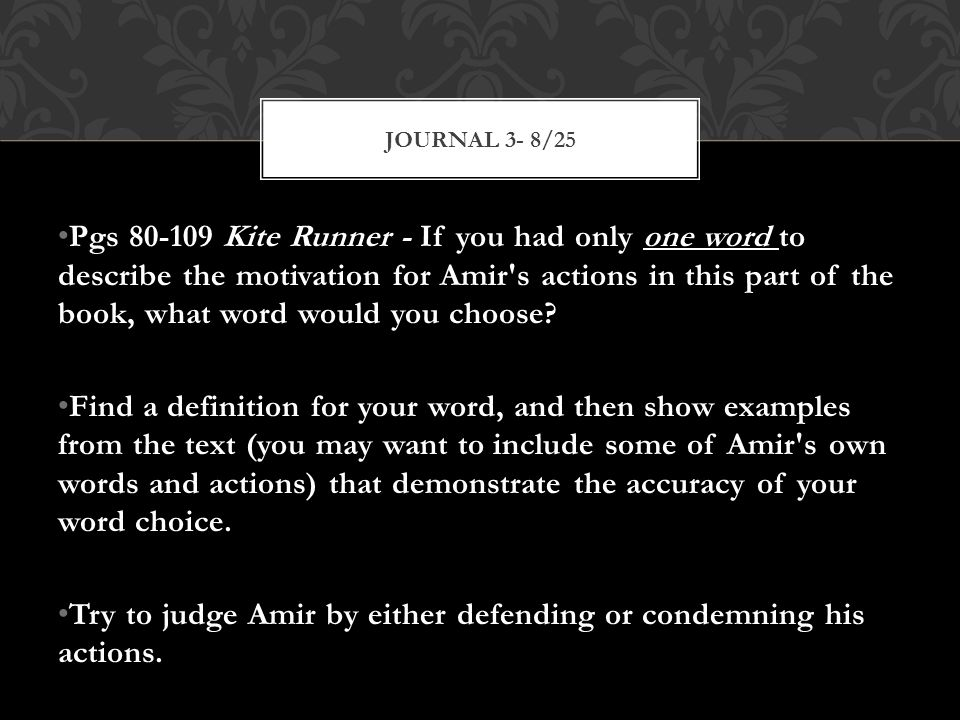 Pgs 80-109 Kite Runner - If you had only one word to describe the motivation for Amir s actions in this part of the book, what word would you choose.
