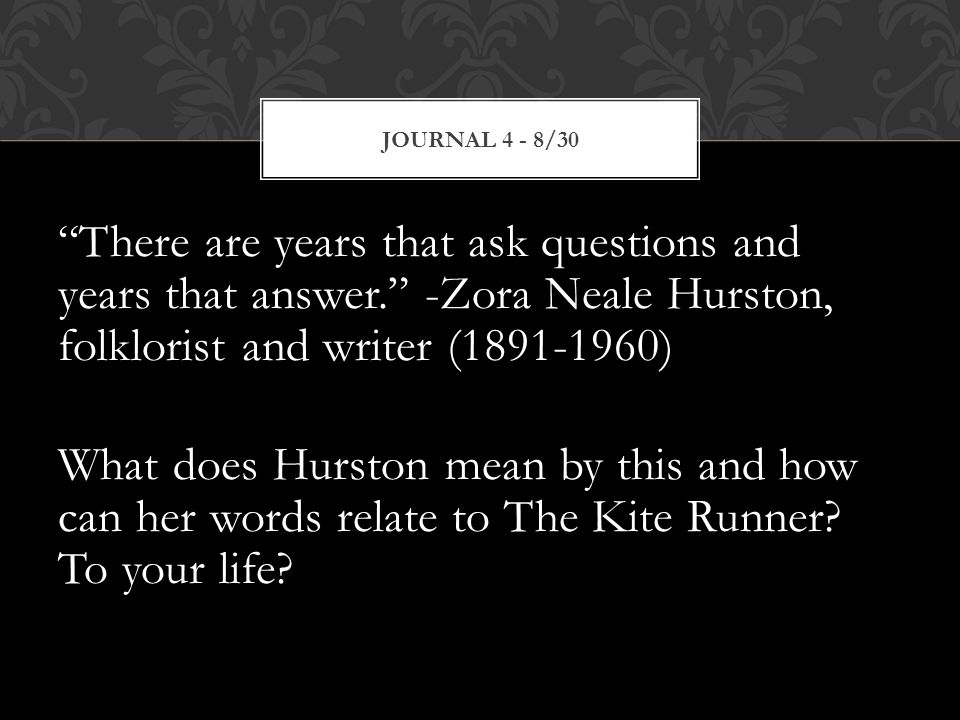 There are years that ask questions and years that answer. -Zora Neale Hurston, folklorist and writer (1891-1960) What does Hurston mean by this and how can her words relate to The Kite Runner.