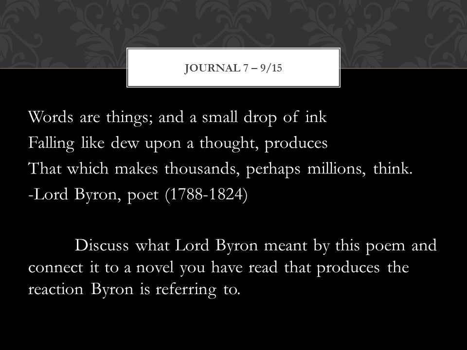 Words are things; and a small drop of ink Falling like dew upon a thought, produces That which makes thousands, perhaps millions, think.