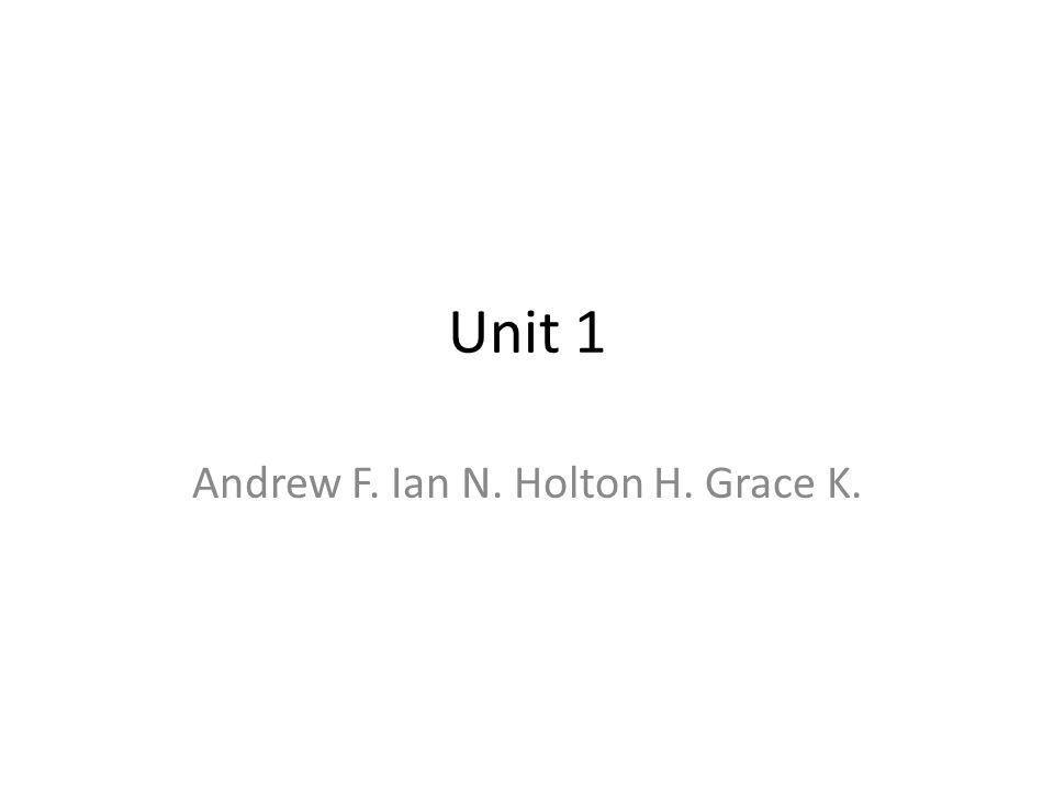 Unit 1 Andrew F. Ian N. Holton H. Grace K.