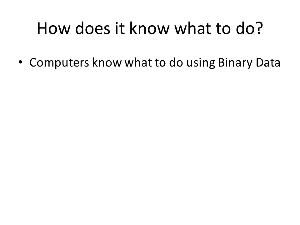 How does it know what to do? Computers know what to do using Binary Data