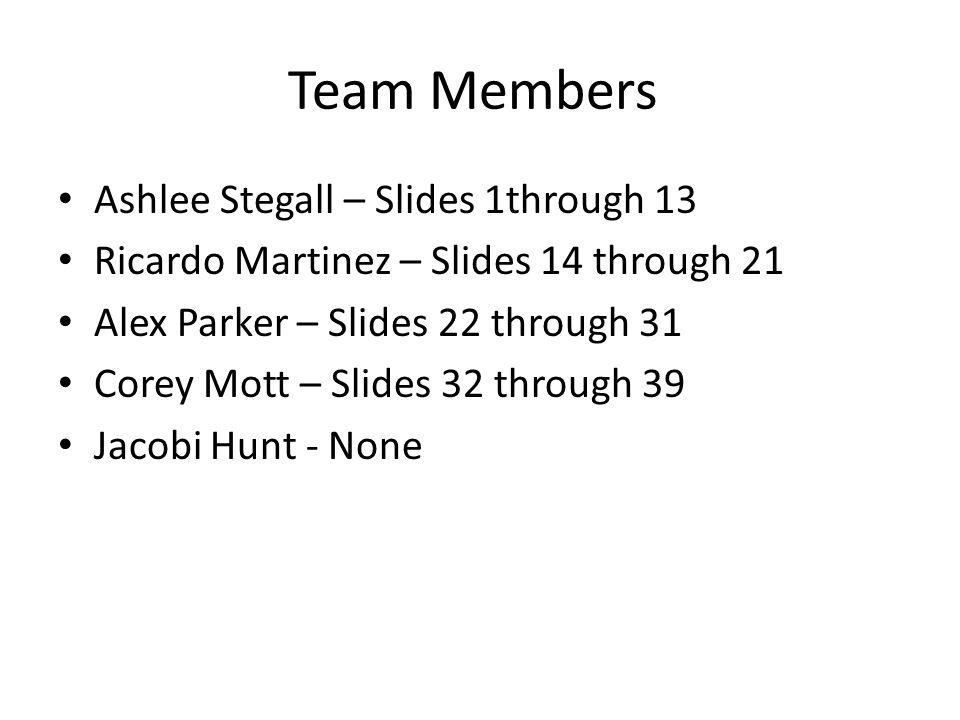 Team Members Ashlee Stegall – Slides 1through 13 Ricardo Martinez – Slides 14 through 21 Alex Parker – Slides 22 through 31 Corey Mott – Slides 32 thr
