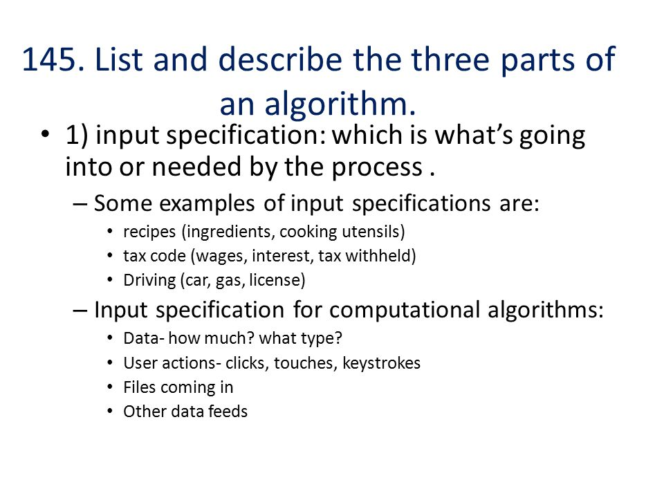 145. List and describe the three parts of an algorithm. 1) input specification: which is what's going into or needed by the process. – Some examples o