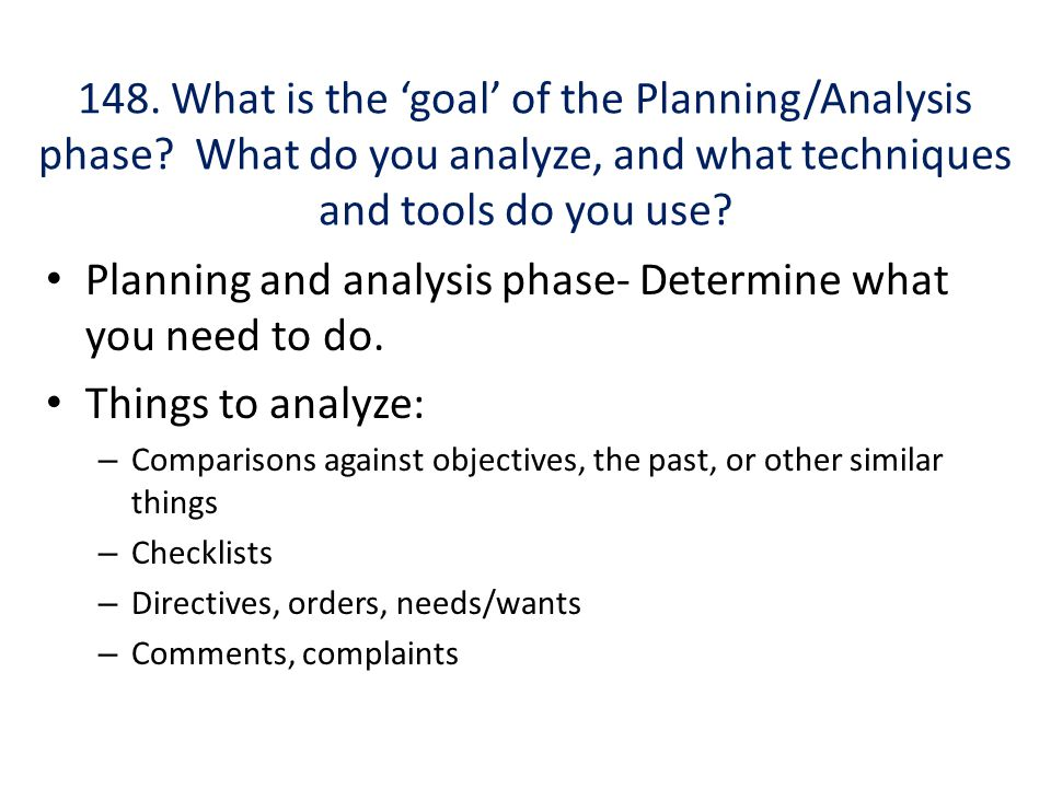 148. What is the 'goal' of the Planning/Analysis phase? What do you analyze, and what techniques and tools do you use? Planning and analysis phase- De