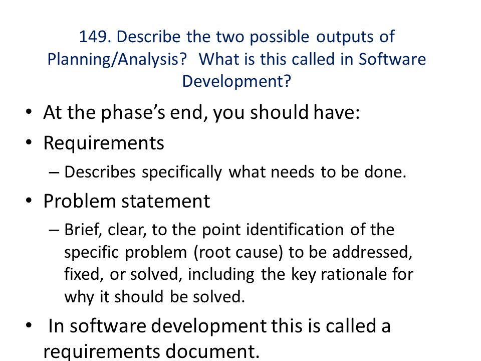 149. Describe the two possible outputs of Planning/Analysis? What is this called in Software Development? At the phase's end, you should have: Require