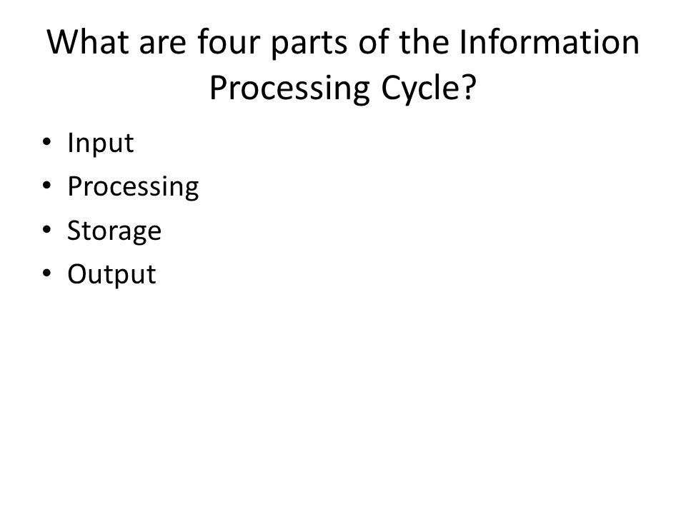 What are four parts of the Information Processing Cycle? Input Processing Storage Output