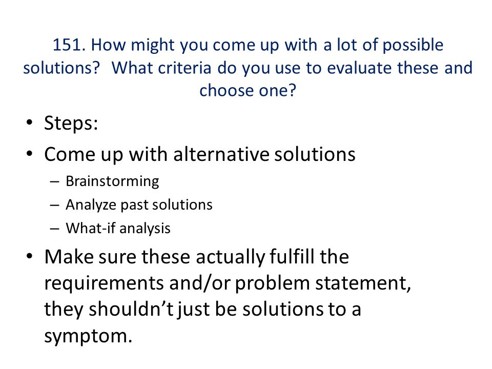 151. How might you come up with a lot of possible solutions? What criteria do you use to evaluate these and choose one? Steps: Come up with alternativ