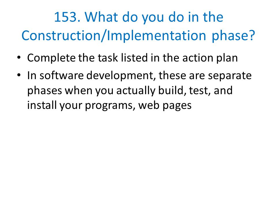153. What do you do in the Construction/Implementation phase? Complete the task listed in the action plan In software development, these are separate