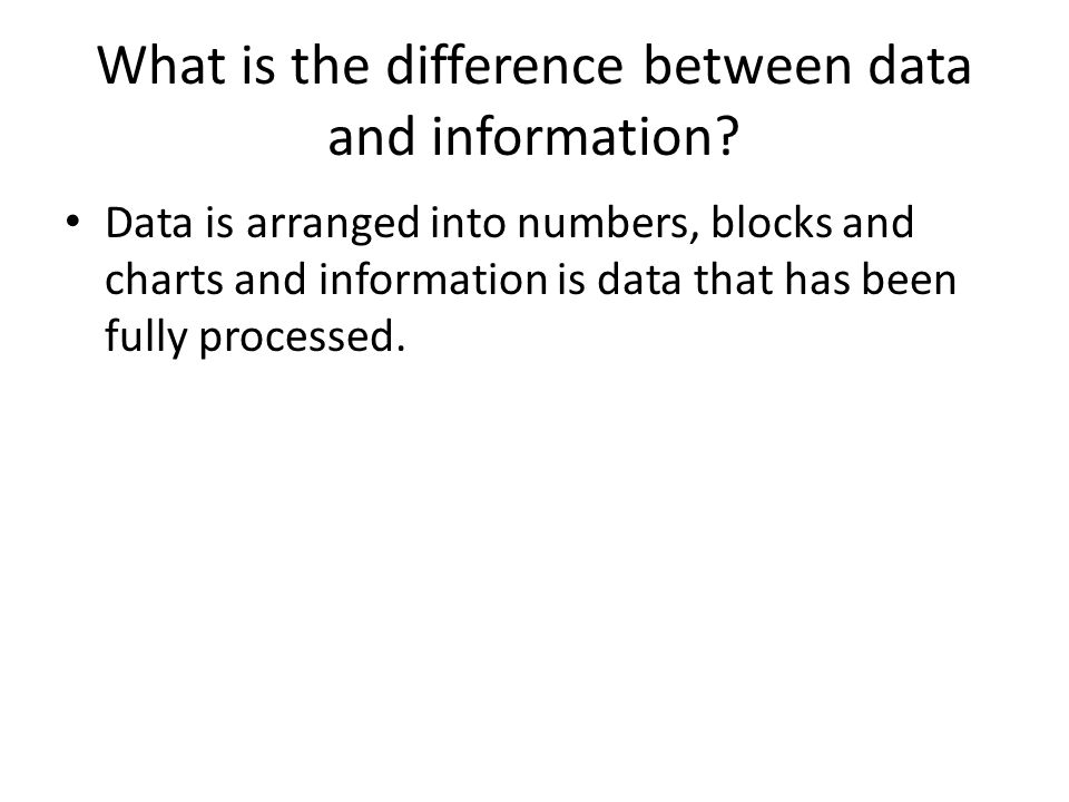 What is the difference between data and information? Data is arranged into numbers, blocks and charts and information is data that has been fully proc