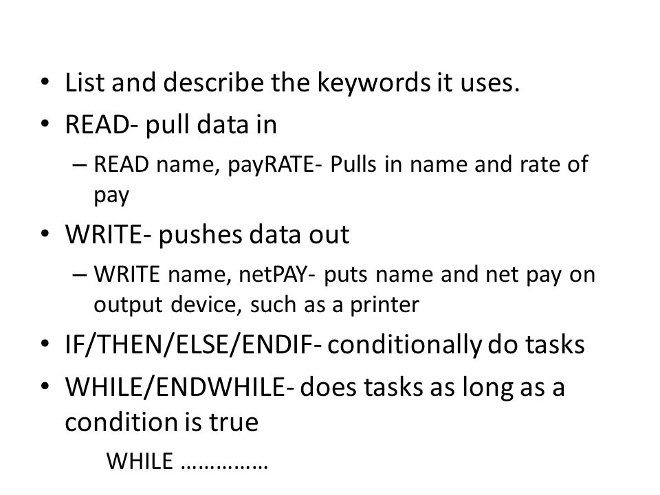List and describe the keywords it uses. READ- pull data in – READ name, payRATE- Pulls in name and rate of pay WRITE- pushes data out – WRITE name, ne