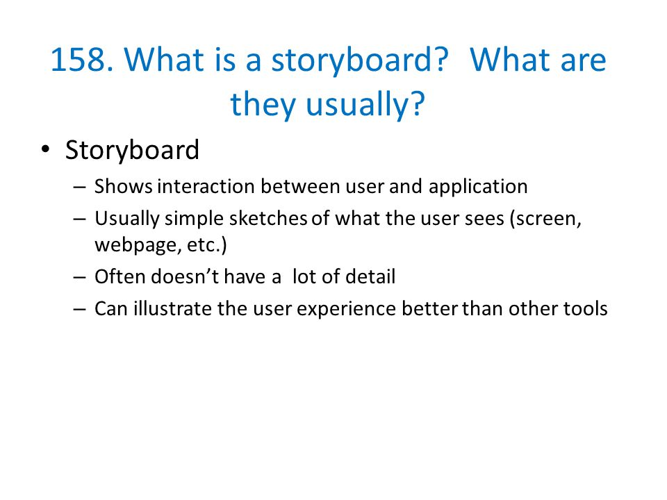 158. What is a storyboard? What are they usually? Storyboard – Shows interaction between user and application – Usually simple sketches of what the us